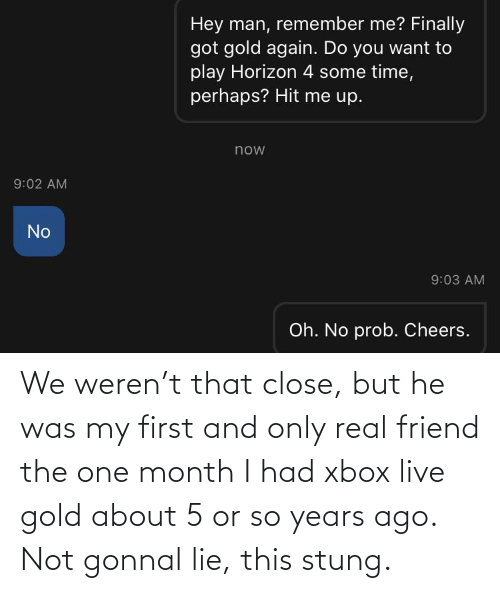 xbox live: We weren't that close, but he was my first and only real friend the one month I had xbox live gold about 5 or so years ago. Not gonnal lie, this stung.
