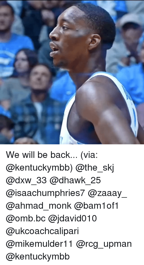 Memes, Back, and 🤖: We will be back... (via: @kentuckymbb) @the_skj @dxw_33 @dhawk_25 @isaachumphries7 @zaaay_ @ahmad_monk @bam1of1 @omb.bc @jdavid010 @ukcoachcalipari @mikemulder11 @rcg_upman @kentuckymbb
