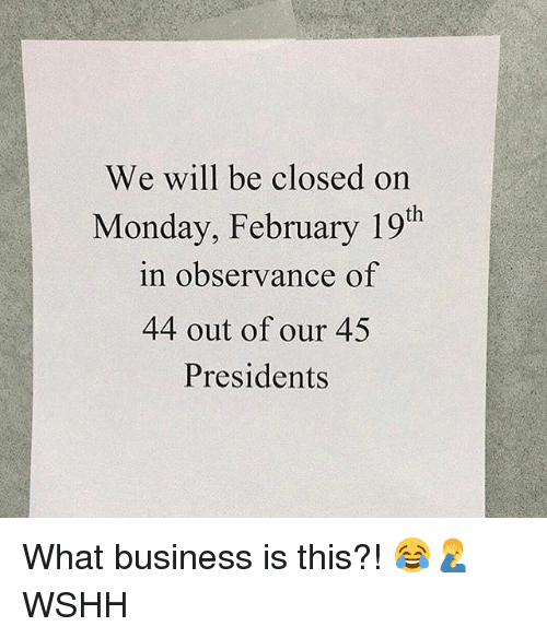 Memes, Wshh, and Business: We will be closed on  Monday, February 19th  in observance of  44 out of our 45  Presidents What business is this?! 😂🤦‍♂️ WSHH