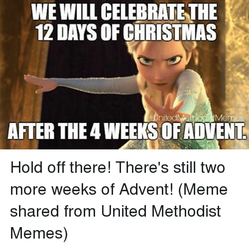 christmas meme: WE WILL CELEBRATETHE  12 DAYS OF CHRISTMAS  Memes  AFTER THE 4 WEEKSOF ADVENT Hold off there!  There's still two more weeks of Advent!  (Meme shared from United Methodist Memes)
