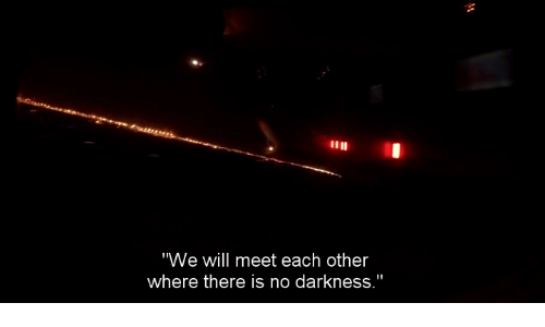 """Darkness, Will, and Each Other: """"We will meet each other  where there is no darkness."""""""