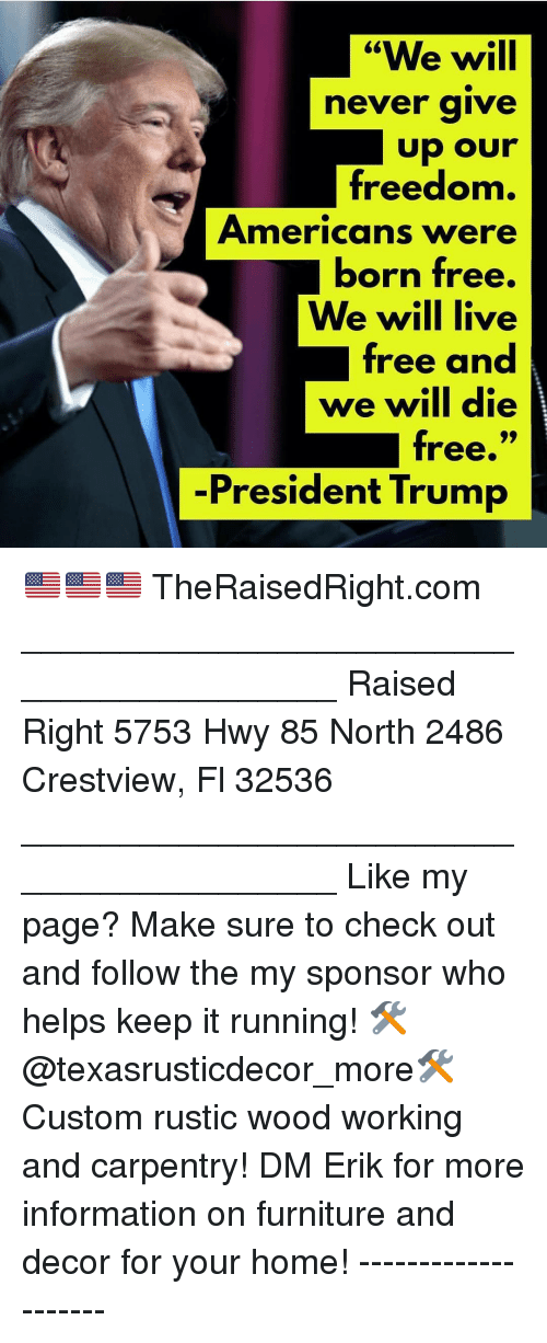 """Memes, Free, and Furniture: """"We will  never aive  freedonm  Americans were  born free.  We will live  free and  we will die  free.""""  -President Trump 🇺🇸🇺🇸🇺🇸 TheRaisedRight.com _________________________________________ Raised Right 5753 Hwy 85 North 2486 Crestview, Fl 32536 _________________________________________ Like my page? Make sure to check out and follow the my sponsor who helps keep it running! 🛠@texasrusticdecor_more🛠 Custom rustic wood working and carpentry! DM Erik for more information on furniture and decor for your home! --------------------"""