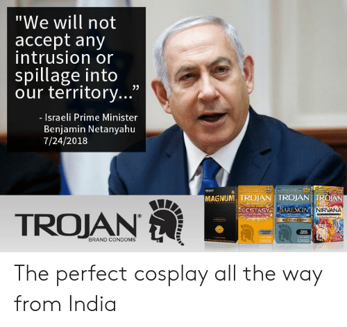 "Israeli: ""We will not  accept any  intrusion or  spillage into  our territory...""  - Israeli Prime Minister  Benjamin Netanyahu  7/24/2018  MAGNUM, TROJAN TROJAN TROAN  NIRVANA  TROJAN  BRAND CONDOMS The perfect cosplay all the way from India"