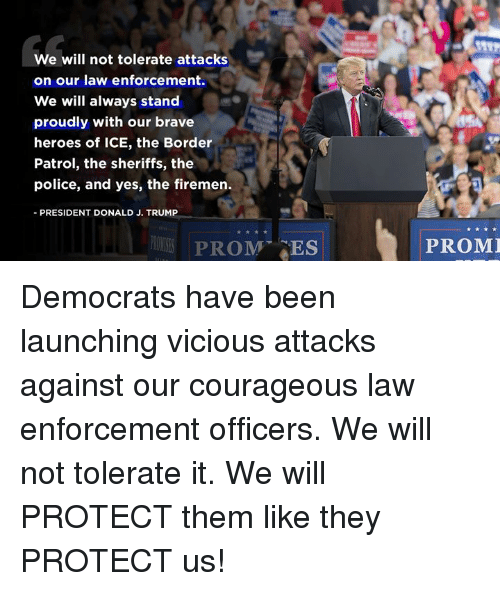 Police, Brave, and Heroes: We will not tolerate attacks  on our law enforcement.  We will always stand  proudly with our brave  heroes of ICE, the Border  Patrol, the sheriffs, the  police, and yes, the firemen.  -PRESIDENT DONALD J. TRUMP  PROM ES  PROMI Democrats have been launching vicious attacks against our courageous law enforcement officers. We will not tolerate it. We will PROTECT them like they PROTECT us!
