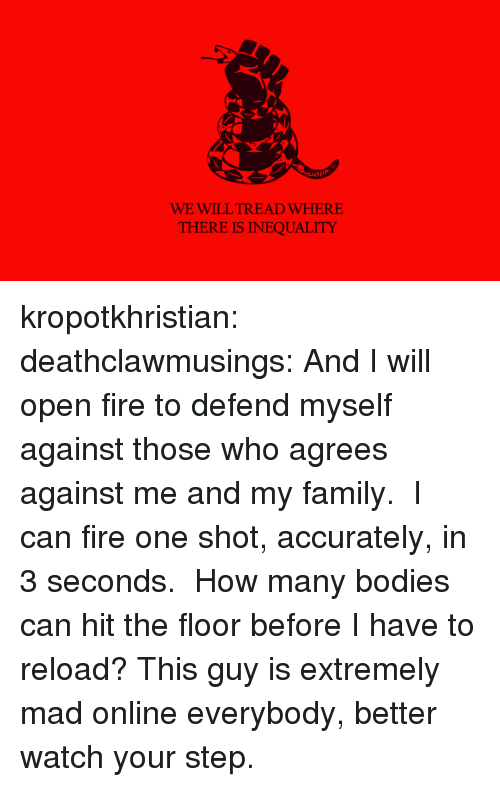 Bodies , Family, and Fire: WE WILL TREAD WHERE  THERE IS INEQUALITY kropotkhristian:  deathclawmusings:  And I will open fire to defend myself against those who agrees against me and my family.  I can fire one shot, accurately, in 3 seconds.  How many bodies can hit the floor before I have to reload?  This guy is extremely mad online everybody, better watch your step.
