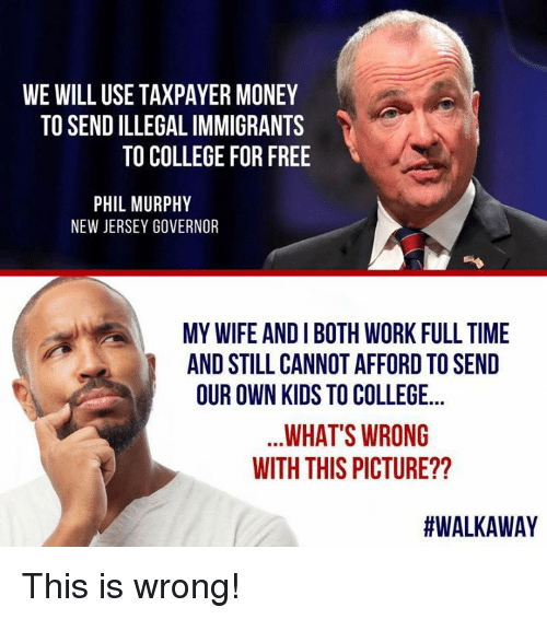 Illegal Immigrants: WE WILL USE TAXPAYER MONEY  TO SEND ILLEGAL IMMIGRANTS  TO COLLEGE FOR FREE  PHIL MURPHY  NEW JERSEY GOVERNOR  MY WIFE AND I BOTH WORK FULL TIME  AND STILL CANNOT AFFORD TO SEND  OUR OWN KIDS TO COLLEGE...  WHAT'S WRONG  WITH THIS PICTURE??  This is wrong!