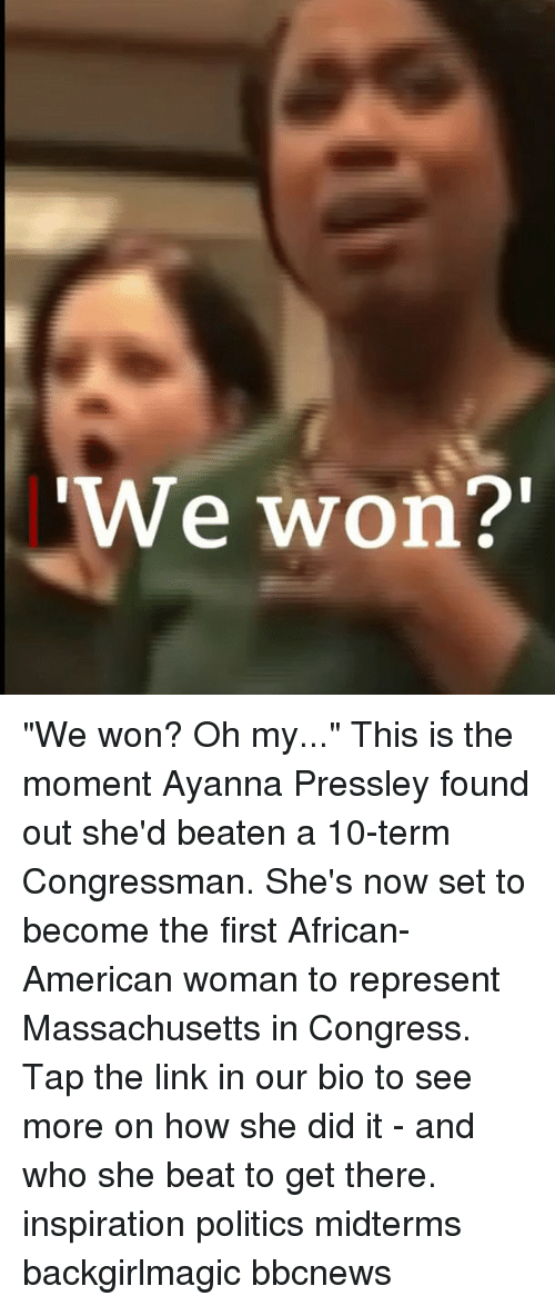 "Memes, Politics, and American: We won? ""We won? Oh my..."" This is the moment Ayanna Pressley found out she'd beaten a 10-term Congressman. She's now set to become the first African-American woman to represent Massachusetts in Congress. Tap the link in our bio to see more on how she did it - and who she beat to get there. inspiration politics midterms backgirlmagic bbcnews"