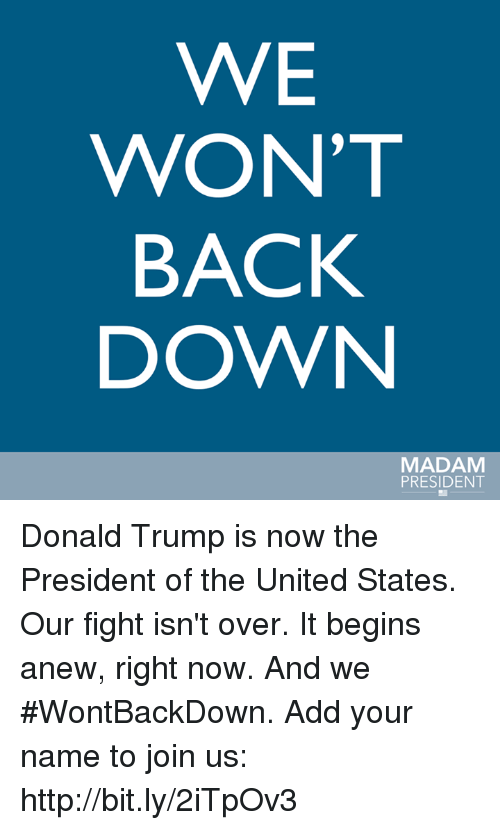 Memes, 🤖, and United States: WE  WON'T  BACK  DOWN  MADAM  PRESIDENT Donald Trump is now the President of the United States.  Our fight isn't over. It begins anew, right now. And we #WontBackDown. Add your name to join us: http://bit.ly/2iTpOv3