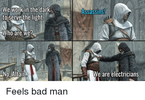 Bad, Work, and Dark: We work in the dark  to serve the light  Assassins  do  JNI  Who are we?  No, Altair  We are electricians. Feels bad man
