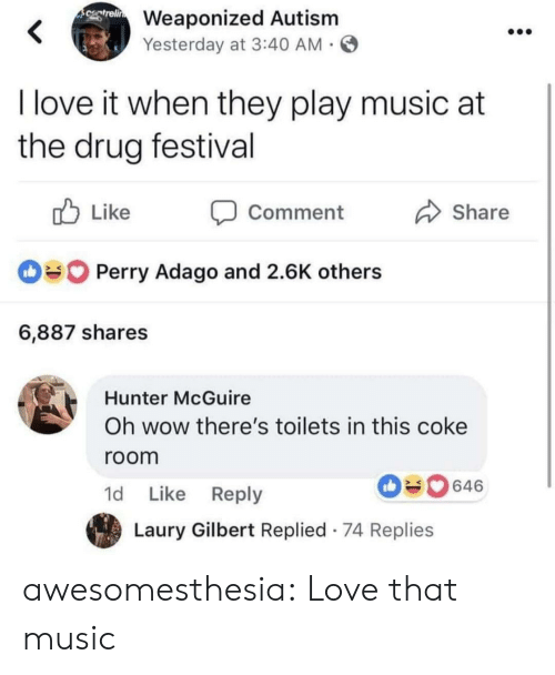 Love, Music, and Tumblr: Weaponized Autism  Yesterday at 3:40 AM  I love it when they play music at  the drug festival  ub Like Comment  Share  Perry Adago and 2.6K others  6,887 shares  Hunter McGuire  Oh wow there's toilets in this coke  room  1d Like Reply  646  Laury Gilbert Replied 74 Replies awesomesthesia:  Love that music
