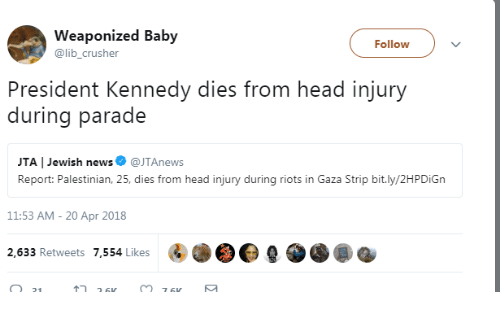 Head, News, and Jewish: Weaponized Baby  @lib_crusher  Follow  President Kennedy dies from head injury  during parade  JTA | Jewish news@JTAnews  Report: Palestinian, 25, dies from head injury during riots in Gaza Strip bit.ly/2HPDiGn  11:53 AM- 20 Apr 2018  2,633 Retweets 7,554 Likes