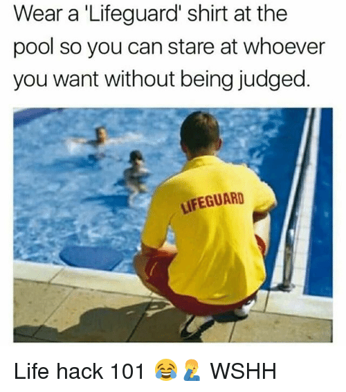 Life, Memes, and Wshh: Wear a 'Lifeguard' shirt at the  pool so you can stare at whoever  you want without being judged.  LIFEGUARD Life hack 101 😂🤦♂️ WSHH