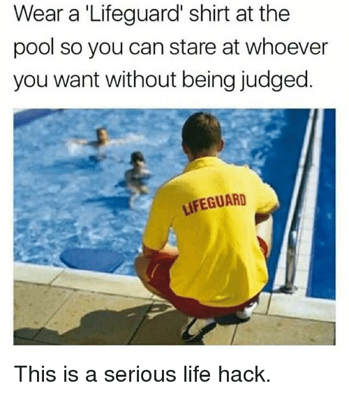 Life, Memes, and Life Hack: Wear a 'Lifeguard' shirt at the  pool so you can stare at whoever  you want without being judged.  LIFEGUARD This is a serious life hack.