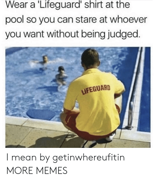 Dank, Memes, and Target: Wear a Lifeguard shirt at the  pool so you can stare at whoever  you want without being judged  LIFEGUARD I mean by getinwhereufitin MORE MEMES