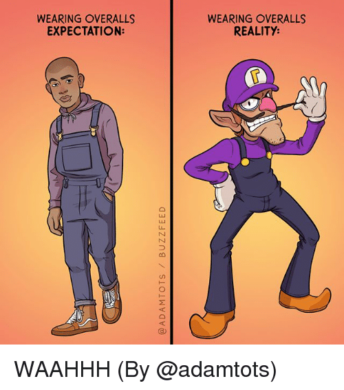Memes, Reality, and 🤖: WEARING OVERALLS  EXPECTATION:  WEARING OVERALLS  REALITY  6 WAAHHH (By @adamtots)
