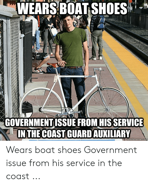Funny Coast Guard: WEARS BOAT SHOES  GOVERNMENTISSUE FROM HISSERVICE  IN THE COAST GUARDAUXILIARY  quickmeme.co Wears boat shoes Government issue from his service in the coast ...