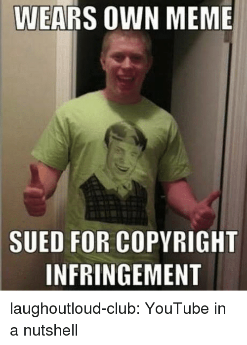 Club, Meme, and Tumblr: WEARS OWN MEME  SUED FOR COPYRIGHT  INFRINGEMENT laughoutloud-club:  YouTube in a nutshell