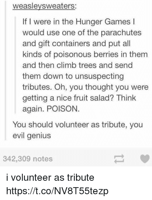Nicee: weaslevsweaters:  If I were in the Hunger Games l  would use one of the parachutes  and gift containers and put all  kinds of poisonous berries in them  and then climb trees and send  them down to unsuspecting  tributes. Oh, you thought you were  getting a nice fruit salad? Think  again. POISON  You should volunteer as tribute, you  evil genius  342,309 notes i volunteer as tribute https://t.co/NV8T55tezp
