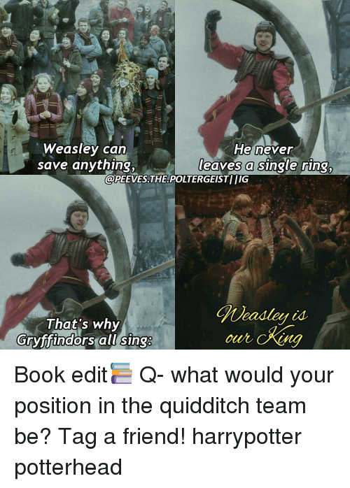 Memes, Quidditch, and 🤖: Weasley can  He never  leaves a single  ring,  save anything,  @PEEVES THE POLTERGEIST IG  That's why  Gryffindors all sings Book edit📚 Q- what would your position in the quidditch team be? Tag a friend! harrypotter potterhead