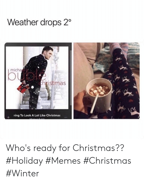 Christmas, Memes, and Winter: Weather drops 2  micha  bual  thristmas  ning To Look A Lot Like Christmas Who's ready for Christmas?? #Holiday #Memes #Christmas #Winter