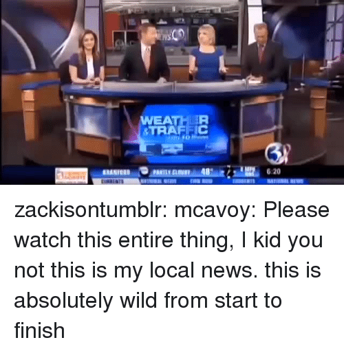 News, Tumblr, and Blog: WEATHER  &TRAFEIC  RANION  620 zackisontumblr:  mcavoy:  Please watch this entire thing, I kid you not this is my local news.  this is absolutely wild from start to finish