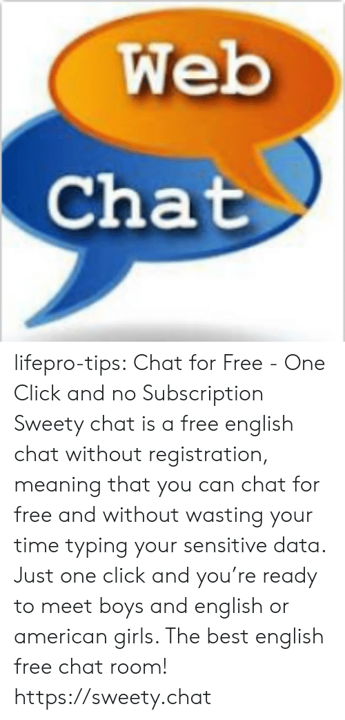 Click, Girls, and Tumblr: Web  Chat lifepro-tips:  Chat for Free - One Click and no Subscription Sweety chat is a free english chat without registration, meaning that  you can chat for free and without wasting your time typing your  sensitive data. Just one click and you're ready to meet boys and english  or american girls. The best english free chat room! https://sweety.chat