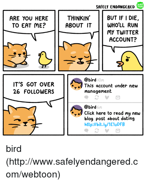 About Dating: WeB  SAFELY ENDANGERED  THINKIN  BUT IF I DIE,  ABOUT IT WHO'LL RUN  MY TWITTER  ACCOUNT?  ARE YOU HERE  TO EAT ME?  @bird  IOm  IT'S GOT OVER  26 FOLLOWERS  .This account under new  management  @bird  6m  Click here to read my new  blog post about dating  http:l/bit.ly/1E1uDFB bird (http://www.safelyendangered.com/webtoon)