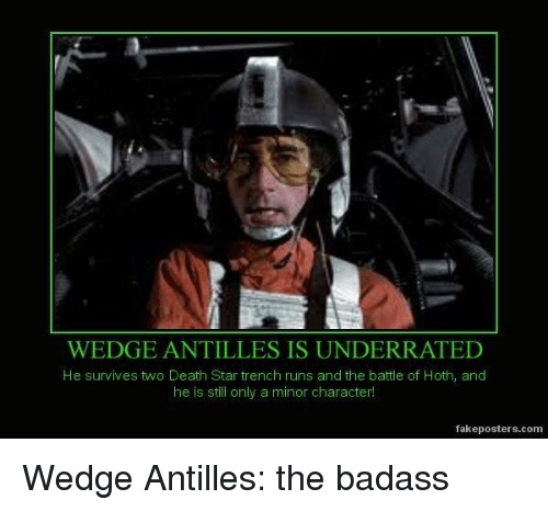 Death Star, Hoth, and Death: WEDGE ANTILLES IS UNDERRATED  He survives two Death Star trench runs and the battle of Hoth, and  he is still only a minor character!  fakeposters.comm Wedge Antilles: the badass
