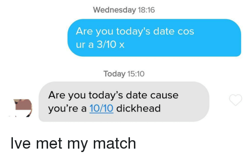 Date, Match, and Today: Wednesday 18:16  Are you today's date cos  ur a 3/10 x  Today 15:10  Are you today's date cause  you're a 10/10 dickhead Ive met my match