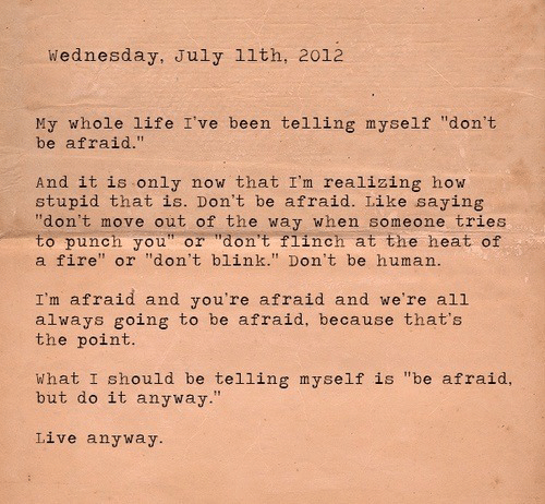 """Fire, Life, and Heat: Wednesday, July 11th, 2012  My whole life I've been telling myself """"don't  be afraid.""""  And it is only  stupid that is. Don't be afraid. Like saying  """"don't move out of the way when someone tries  to punch you"""" or """"don't flinch at the heat of  a fire"""" or """"don't blink."""" Don't be human.  now that I'm realizing how  I'm afraid and you're afraid and we're all  always going to be afraid, because that's  the point.  What I should be telling myself is """"be afraid,  but do it anyway.""""  Live anyway."""