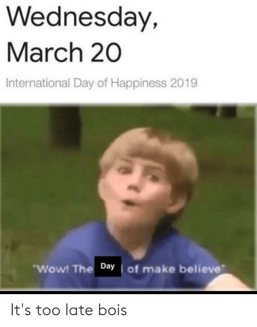 Wow, Wednesday, and Dank Memes: Wednesday,  March 20  International Day of Happiness 2019  Wow! The Day of make believe It's too late bois