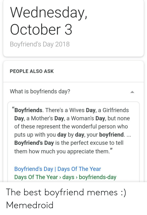 "Best Boyfriend Ever Meme: Wednesday,  October3  Boyfriend's Day 2018  PEOPLE ALSO ASK  What is boyfriends day?  ""Boyfriends. There's a Wives Day, a Girlfriends  Day, a Mother's Day, a Woman's Day, but none  of these represent the wonderful person who  puts up with you day by day, your boyfriend.  Boyfriend's Day is the perfect excuse to tell  them how much you appreciate them.""  Boyfriend's Day 