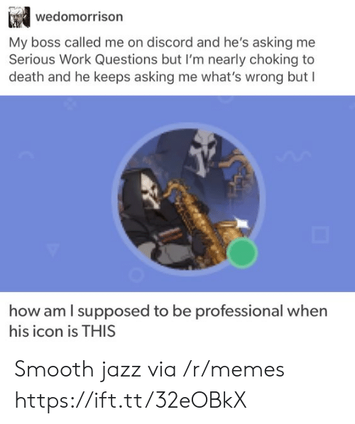 discord: wedomorrison  My boss called me on discord and he's asking me  Serious Work Questions but I'm nearly choking to  death and he keeps asking me what's wrong but I  how am I supposed to be  professional when  his icon is THIS Smooth jazz via /r/memes https://ift.tt/32eOBkX
