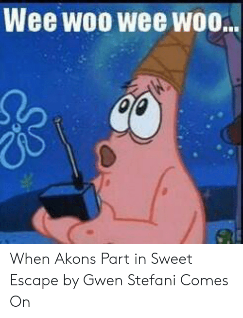 Akon, Wee, and Stefani: Wee woo wee woo.. When Akons Part in Sweet Escape by Gwen Stefani Comes On