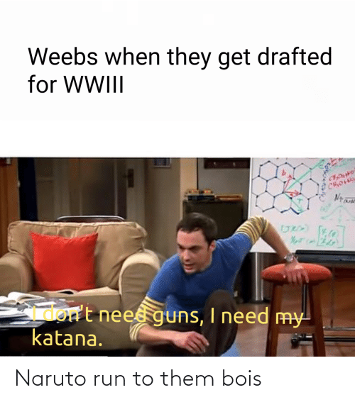 I Need: Weebs when they get drafted  for WWIII  Gmort neesguns, I need my  katana. Naruto run to them bois