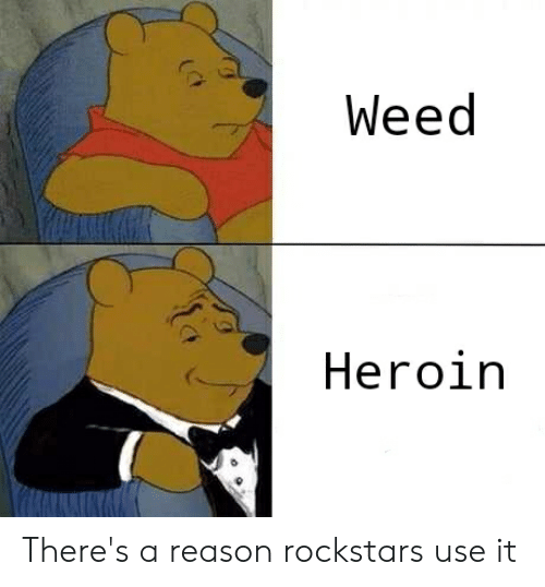 Heroin, Weed, and Reason: Weed  Heroin There's a reason rockstars use it