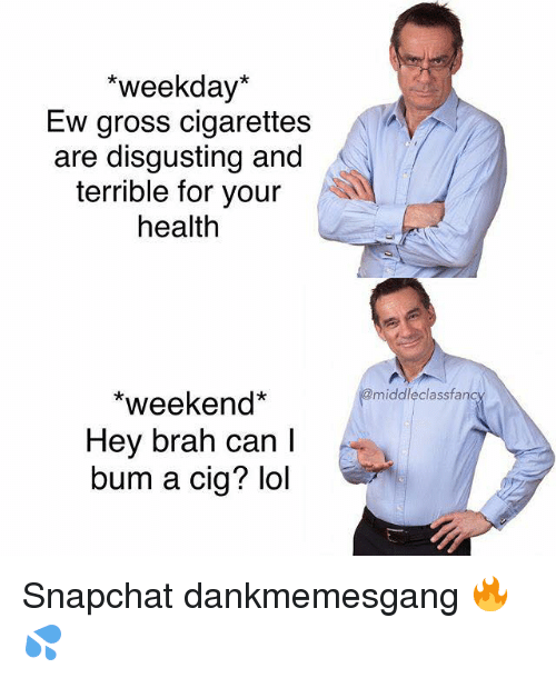Lol, Memes, and Snapchat: *weekday*  Ew gross cigarettes  are disgusting and  terrible for your  health  middleclassfanc  *weekend*  Hey brah can l  bum a cig? lol Snapchat dankmemesgang 🔥💦