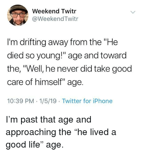 "Iphone, Life, and Twitter: Weekend Twitr  @WeekendTwitr  I'm drifting away from the ""He  died so young!"" age and toward  the, ""Well, he never did take good  care of himself"" age.  10:39 PM 1/5/19 Twitter for iPhone I'm past that age and approaching the ""he lived a good life"" age."
