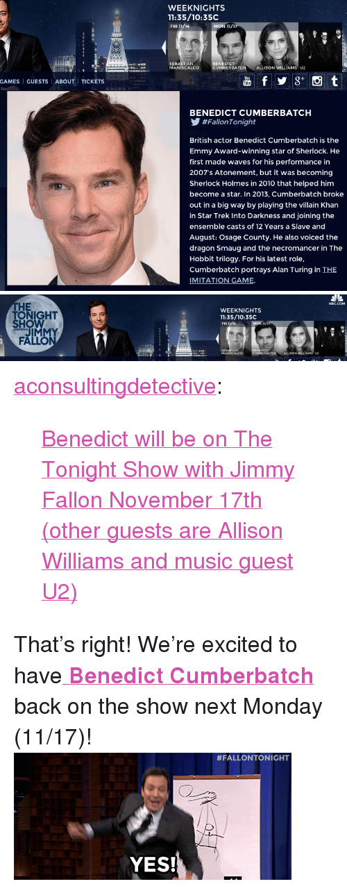 "Gif, Jimmy Fallon, and Music: WEEKNIGHTS  11:35/10:35C  FRI 11/14  BENEDICT  SEBASTIAN  MANISCALCO  UMBERBATC  H ALLISONWILLİAMSU2  GAMES | GUESTS | ABOUT | TICKETS  BENEDICT CUMBERBATCH  У #FallonTonight  British actor Benedict Cumberbatch is the  Emmy Award-winning star of Sherlock. He  first made waves for his performance in  2007's Atonement, but it was becoming  Sherlock Holmes in 2010 that helped him  become a star. In 2013, Cumberbatch broke  out in a big way by playing the villain Khan  in Star Trek Into Darkness and joining the  ensemble casts of 12 Years a Slave and  August: Osage County. He also voiced the  dragon Smaug and the necromancer in The  Hobbit trilogy. For his latest role,  Cumberbatch portrays Alan Turing in THE  IMITATION GAME.   NBC.COM  HE  TONIGHT  WEEKNIGHTS  11:35/10:35C  FRI/AMON TI  SHOW  MON 11/  STARRING  JIMMY  FALLO  SEBASTIAN  MANISCALCO  NEDICT  MBER BATCH  ALLISON WILLIAMS U2 <p><a class=""tumblr_blog"" href=""http://aconsultingdetective.tumblr.com/post/102388662977/benedict-will-be-on-the-tonight-show-with-jimmy"" target=""_blank"">aconsultingdetective</a>:</p> <blockquote> <p><a href=""http://www.nbc.com/the-tonight-show/filters/guests/28741"" target=""_blank"">Benedict will be on The Tonight Show with Jimmy Fallon November 17th (other guests are Allison Williams and music guest U2)</a></p> </blockquote> <p>That&rsquo;s right! We&rsquo;re excited to have<a href=""http://www.nbc.com/the-tonight-show/filters/guests/28741"" target=""_blank""><strong> Benedict Cumberbatch</strong></a> back on the show next Monday (11/17)! <img alt="""" src=""https://78.media.tumblr.com/ee9f9514ebdea8536c9fa2d806bb67d3/tumblr_n9xwhzhjIX1tv4k5po1_400.gif""/></p>"