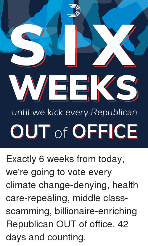 Memes, Office, and Today: WEEKS  until we kick every Republican  OUT of OFFICE Exactly 6 weeks from today, we're going to vote every climate change-denying, health care-repealing, middle class-scamming, billionaire-enriching Republican OUT of office.  42 days and counting.