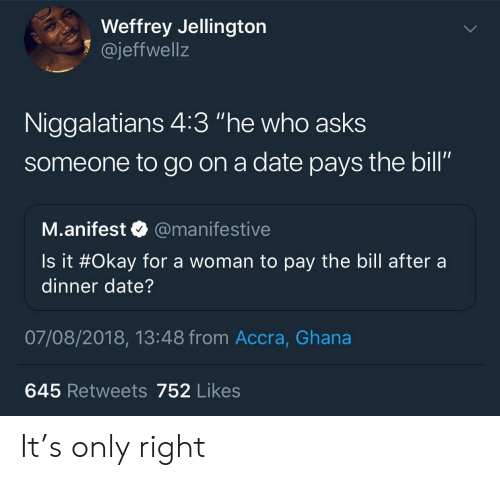 """Ghana: Weffrey Jellington  1 @jeffwellz  Niggalatians 4:3 """"he who asks  someone to go on a date pays the bill""""  SO  M.anifest @manifestive  Is it #Okay for a woman to pay the bill after a  dinner date?  07/08/2018, 13:48 from Accra, Ghana  645 Retweets 752 Likes It's only right"""
