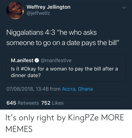 "Dank, Memes, and Target: Weffrey Jellington  1 @jeffwellz  Niggalatians 4:3 ""he who asks  someone to go on a date pays the bill""  SO  M.anifest @manifestive  Is it #Okay for a woman to pay the bill after a  dinner date?  07/08/2018, 13:48 from Accra, Ghana  645 Retweets 752 Likes It's only right by KingPZe MORE MEMES"