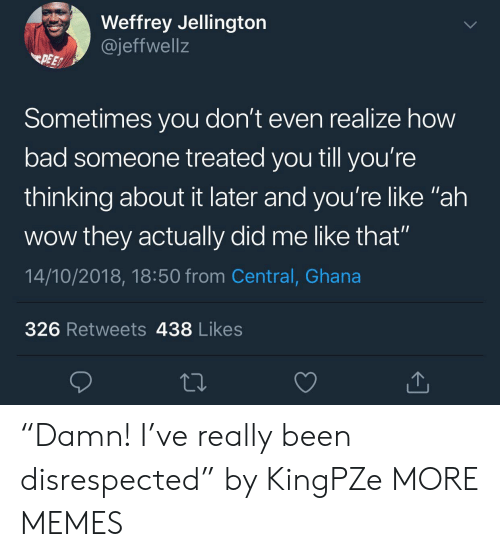"""Ghana: Weffrey Jellington  @jeffwell:z  PEE  Sometimes you don't even realize how  bad someone treated you till you're  thinking about it later and you're like """"ah  wow they actually did me like that""""  14/10/2018, 18:50 from Central, Ghana  326 Retweets 438 Likes """"Damn! I've really been disrespected"""" by KingPZe MORE MEMES"""