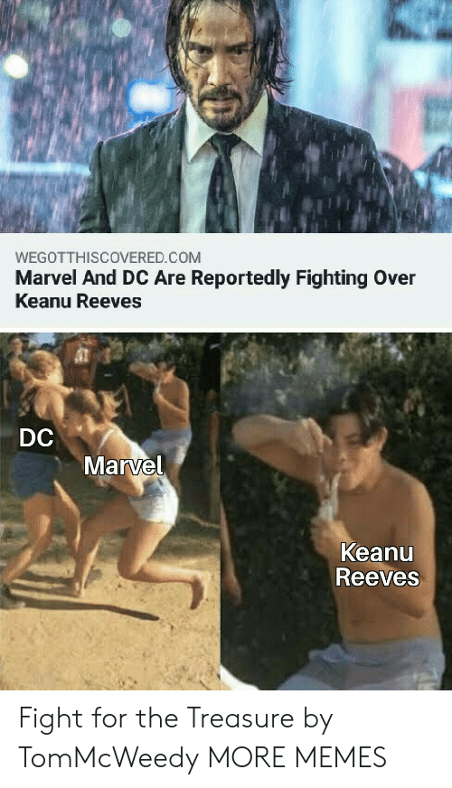 treasure: WEGOTTHISCOVERED.COM  Marvel And DC Are Reportedly Fighting Over  Keanu Reeves  DC  Marvel  Keanu  Reeves Fight for the Treasure by TomMcWeedy MORE MEMES