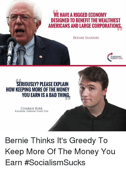 Bad, Bernie Sanders, and Charlie: WEHAVEARIGGEDECONOMY  DESIGNED TO BENEFITTHEWEALTHIEST  AMERICANS AND LARGE CORPORATIONS  BERNIE SANDERS  TURNING  POINT USA  SERIOUSLY? PLEASE EXPLAIN  HOW KEEPING MORE OF THE MONEY  YOU EARN IS A BAD THING  CHARLIE KIRK  FOUNDER TURNING POINT USA Bernie Thinks It's Greedy To Keep More Of The Money You Earn #SocialismSucks