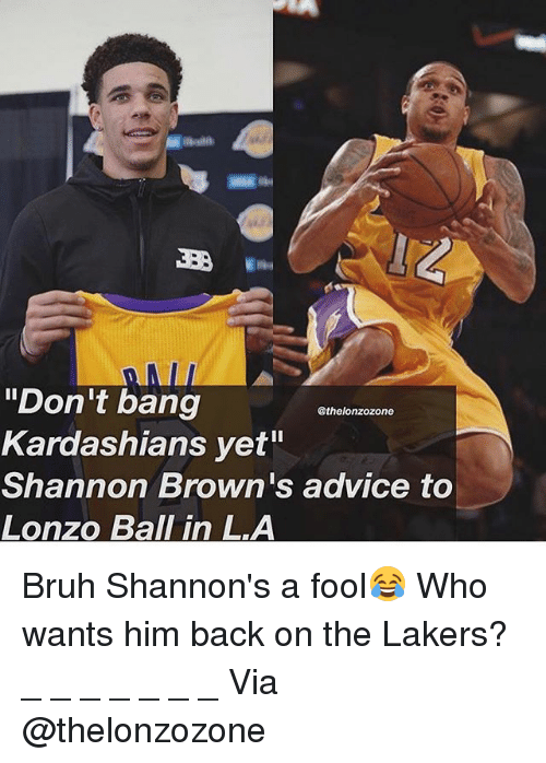 """Advice, Bruh, and Kardashians: Weill  LD  """"Don't bang  Kardashians yet""""  Shannon Brown's advice to  Lonzo Ball in LA  @thelonzozone Bruh Shannon's a fool😂 Who wants him back on the Lakers? _ _ _ _ _ _ _ Via @thelonzozone"""