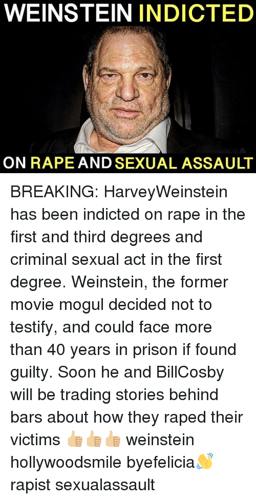 Memes, Soon..., and Prison: WEINSTEIN INDICTED  ON RAPE AND SEXUAL ASSAULT BREAKING: HarveyWeinstein has been indicted on rape in the first and third degrees and criminal sexual act in the first degree. Weinstein, the former movie mogul decided not to testify, and could face more than 40 years in prison if found guilty. Soon he and BillCosby will be trading stories behind bars about how they raped their victims 👍🏼👍🏼👍🏼 weinstein hollywoodsmile byefelicia👋 rapist sexualassault