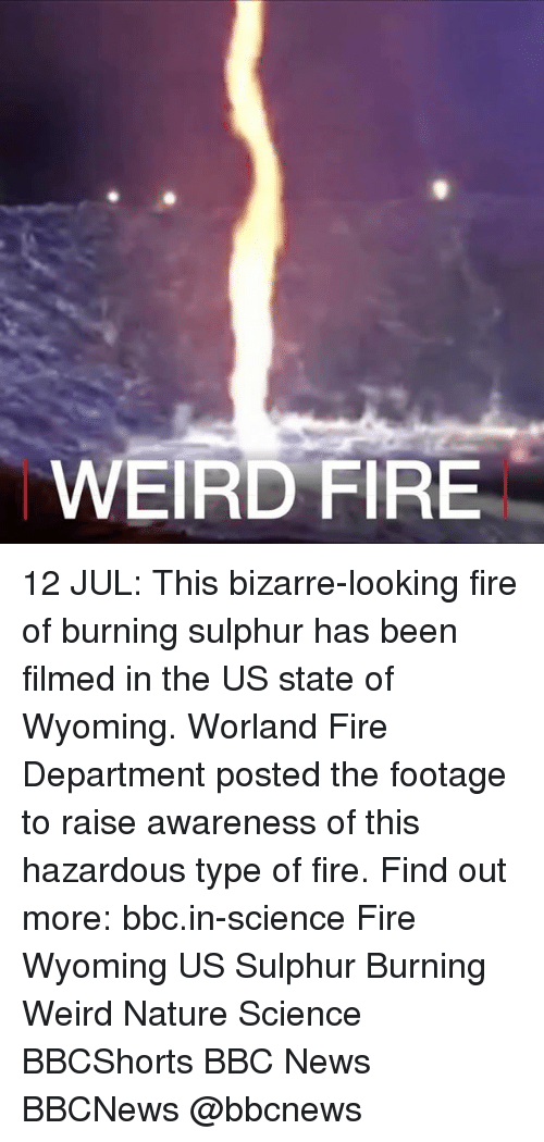 Fire, Memes, and News: WEIRD FIRE 12 JUL: This bizarre-looking fire of burning sulphur has been filmed in the US state of Wyoming. Worland Fire Department posted the footage to raise awareness of this hazardous type of fire. Find out more: bbc.in-science Fire Wyoming US Sulphur Burning Weird Nature Science BBCShorts BBC News BBCNews @bbcnews