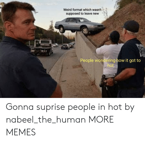 New People: Weird format which wasn't  supposed to leave new  People wondering how it got to  hot Gonna suprise people in hot by nabeel_the_human MORE MEMES