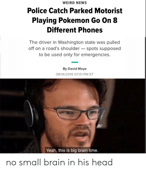 Head, News, and Pokemon: WEIRD NEWS  Police Catch Parked Motorist  Playing Pokemon Go On 8  Different Phones  The driver in Washington state was pulled  off on a road's shoulder spots supposed  to be used only for emergencies.  By David Moye  08/14/2019 07:01 PM ET  Yeah, this is big brain time. no small brain in his head